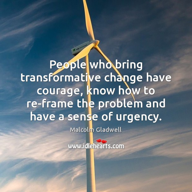 People who bring transformative change have courage, know how to re-frame the Image