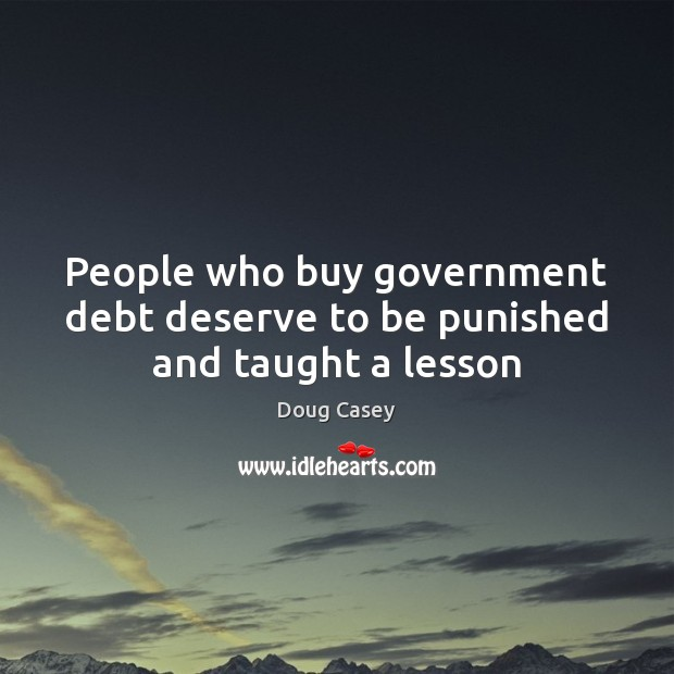 People who buy government debt deserve to be punished and taught a lesson Doug Casey Picture Quote