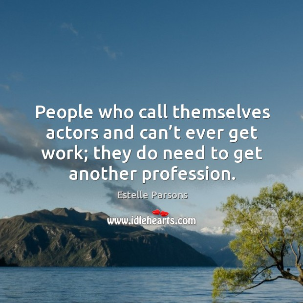 People who call themselves actors and can't ever get work; they do need to get another profession. Image