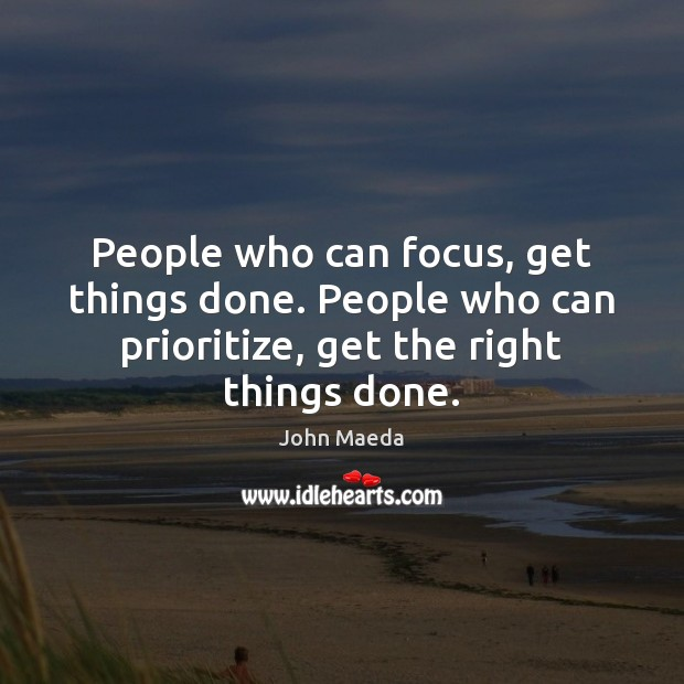 People who can focus, get things done. People who can prioritize, get John Maeda Picture Quote