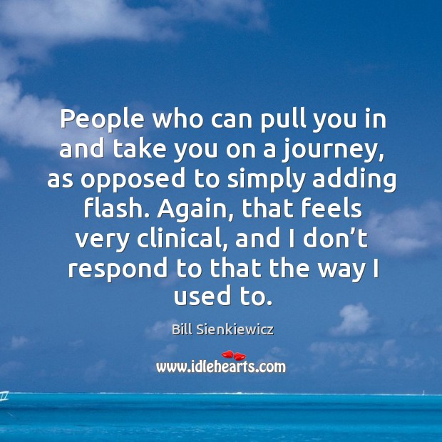 People who can pull you in and take you on a journey, as opposed to simply adding flash. Image