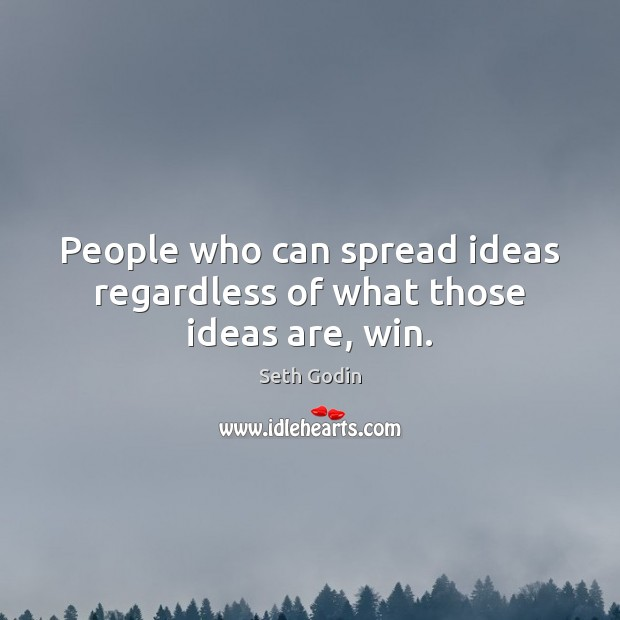 People who can spread ideas regardless of what those ideas are, win. Image