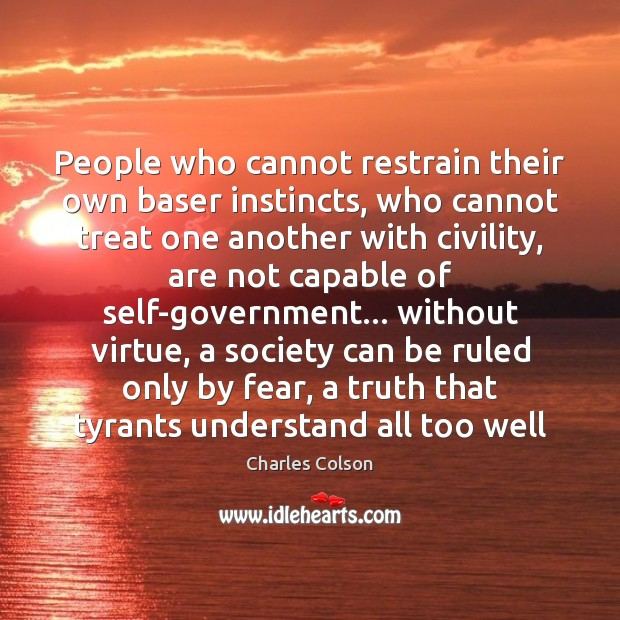 People who cannot restrain their own baser instincts, who cannot treat one Charles Colson Picture Quote