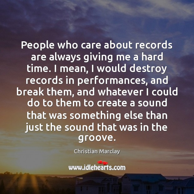 People who care about records are always giving me a hard time. Image