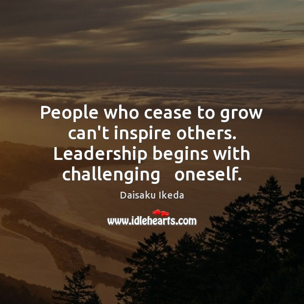 People who cease to grow can't inspire others. Leadership begins with challenging Image