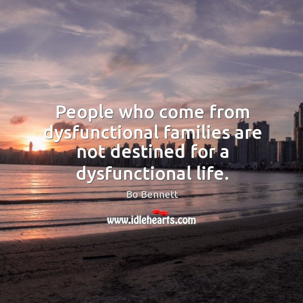 People who come from dysfunctional families are not destined for a dysfunctional life. Bo Bennett Picture Quote