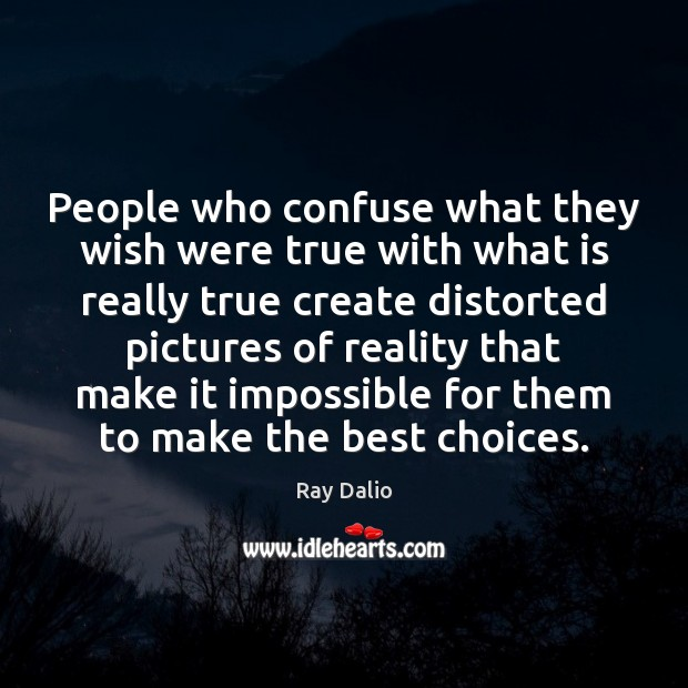 People who confuse what they wish were true with what is really Ray Dalio Picture Quote