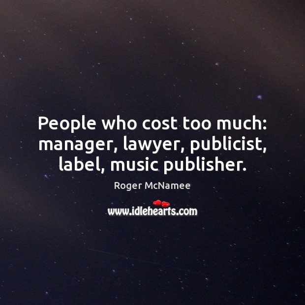 People who cost too much: manager, lawyer, publicist, label, music publisher. Image