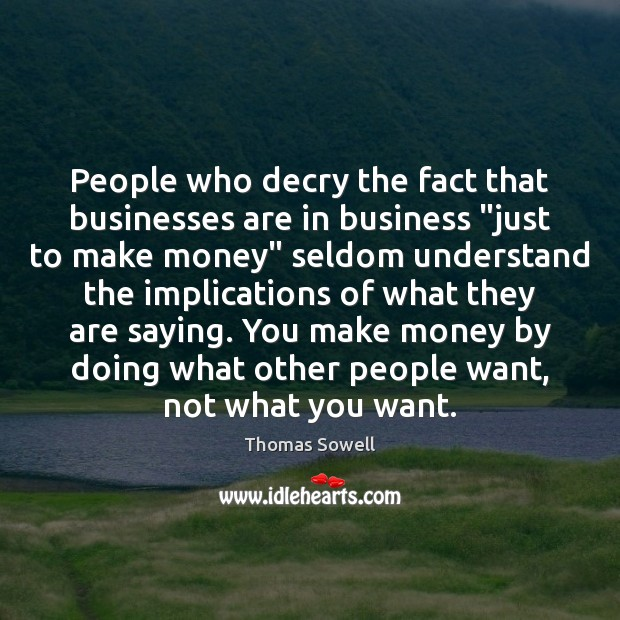"""People who decry the fact that businesses are in business """"just to Thomas Sowell Picture Quote"""