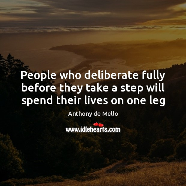 People who deliberate fully before they take a step will spend their lives on one leg Anthony de Mello Picture Quote