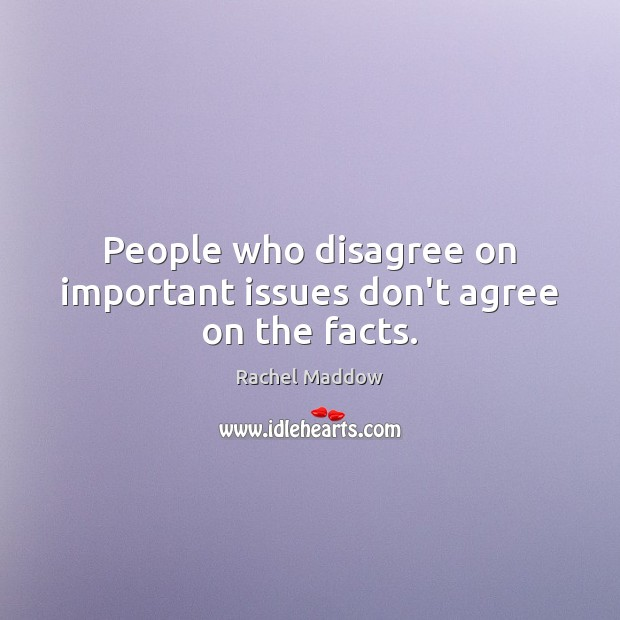 People who disagree on important issues don't agree on the facts. Rachel Maddow Picture Quote