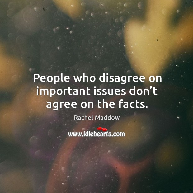 People who disagree on important issues don't agree on the facts. Image
