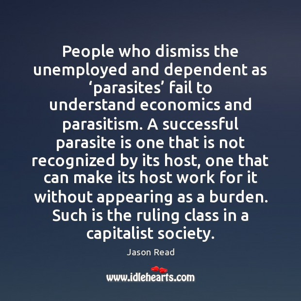 People who dismiss the unemployed and dependent as 'parasites' fail to understand Image