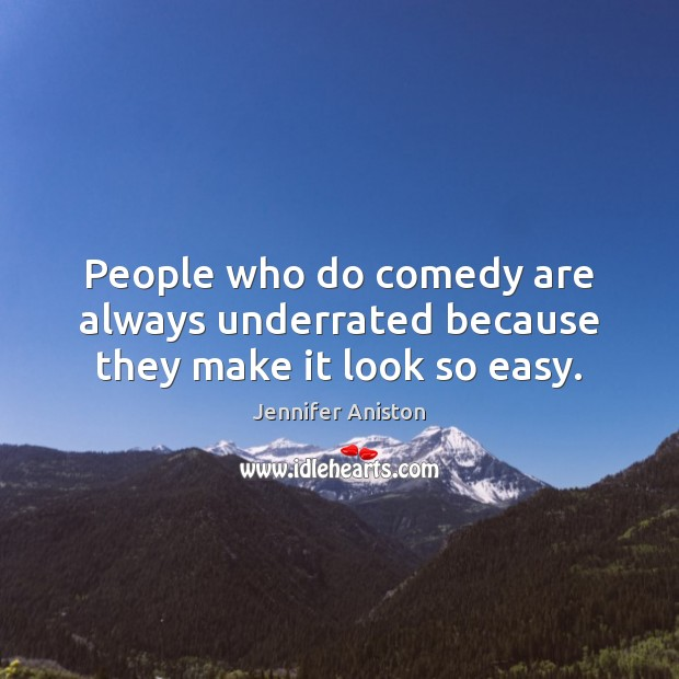 People who do comedy are always underrated because they make it look so easy. Jennifer Aniston Picture Quote