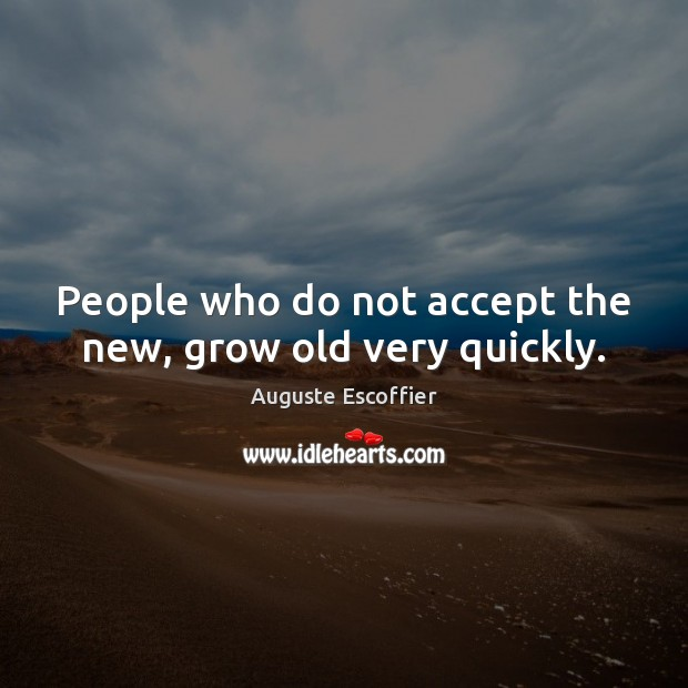 Image, People who do not accept the new, grow old very quickly.