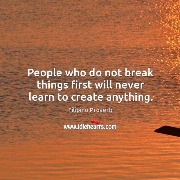 People who do not break things first will never learn to create anything. Filipino Proverbs Image