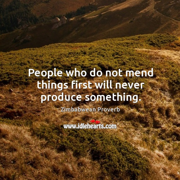 Image, People who do not mend things first will never produce something.