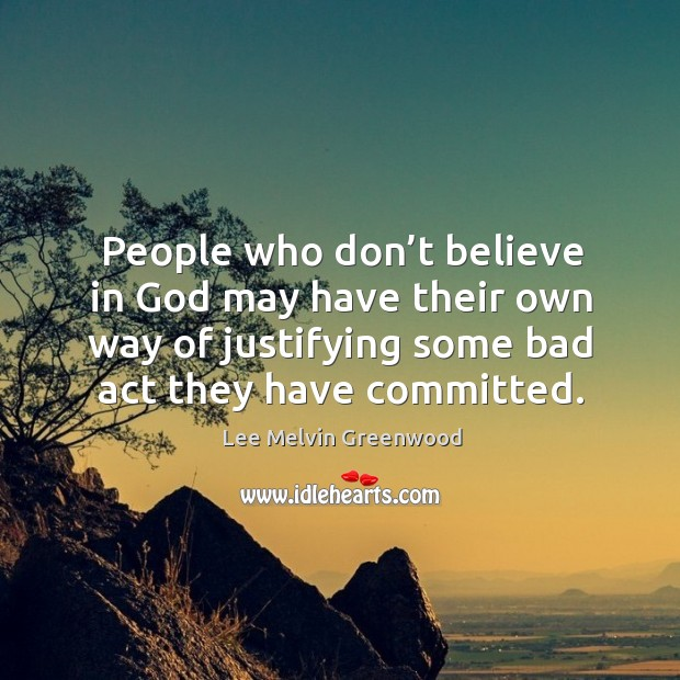 People who don't believe in God may have their own way of justifying some bad act they have committed. Image