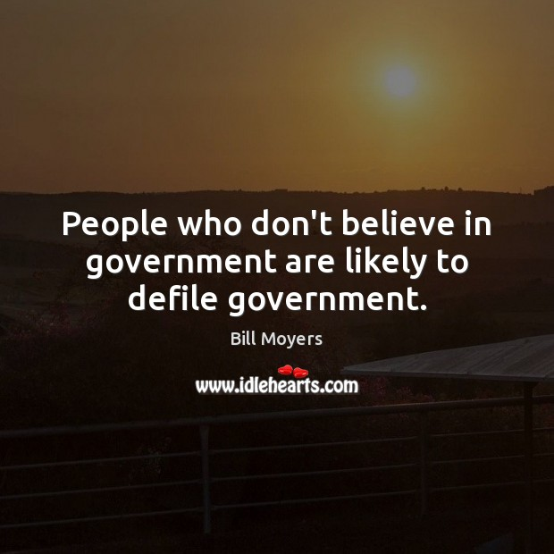 People who don't believe in government are likely to defile government. Bill Moyers Picture Quote