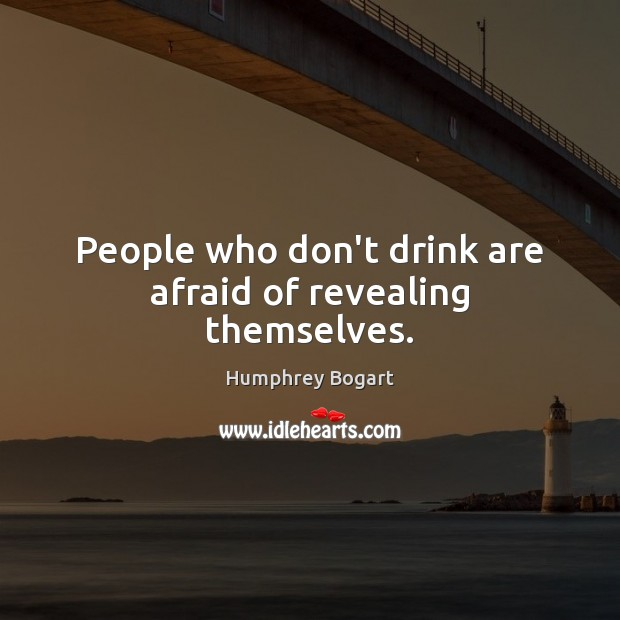 People who don't drink are afraid of revealing themselves. Humphrey Bogart Picture Quote