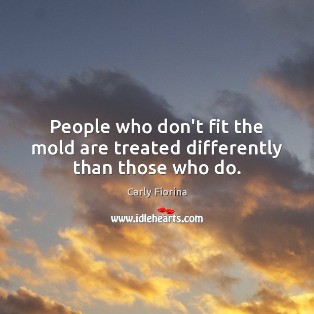 People who don't fit the mold are treated differently than those who do. Image