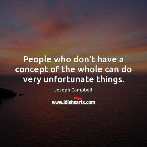 People who don't have a concept of the whole can do very unfortunate things. Joseph Campbell Picture Quote