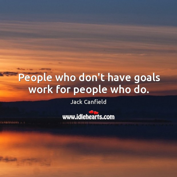 People who don't have goals work for people who do. Image