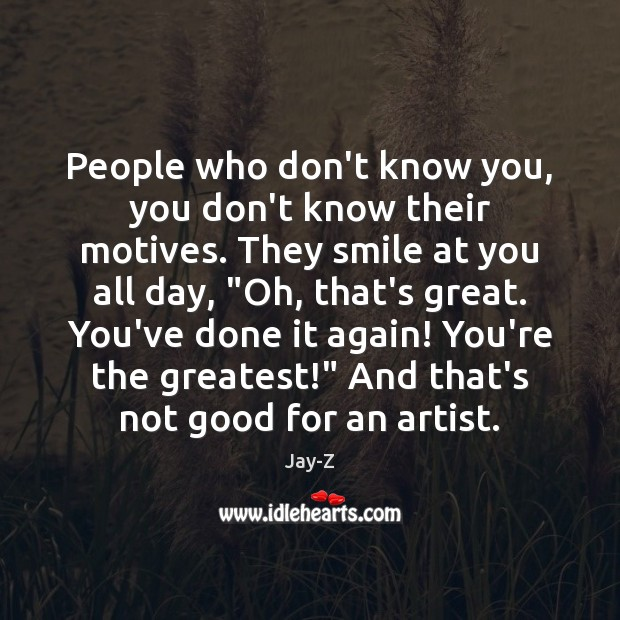 People who don't know you, you don't know their motives. They smile Jay-Z Picture Quote