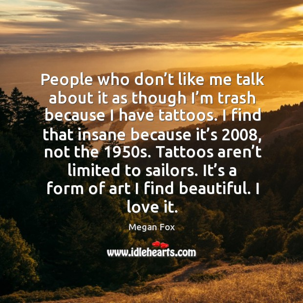People who don't like me talk about it as though I'm trash because I have tattoos. Image