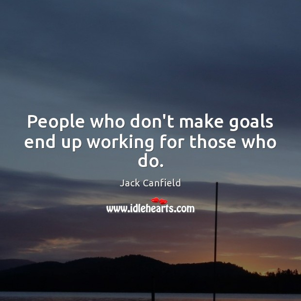 People who don't make goals end up working for those who do. Jack Canfield Picture Quote