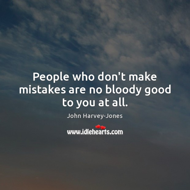 People who don't make mistakes are no bloody good to you at all. Image