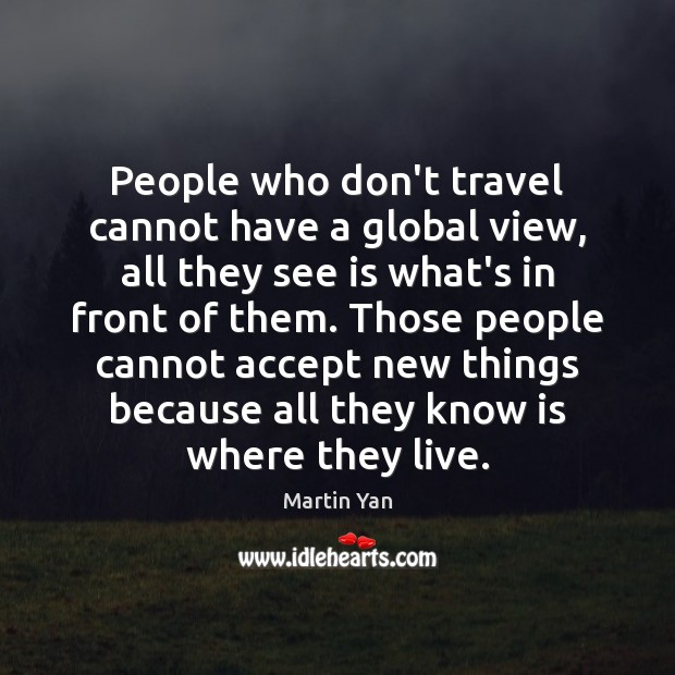 People who don't travel cannot have a global view, all they see Image