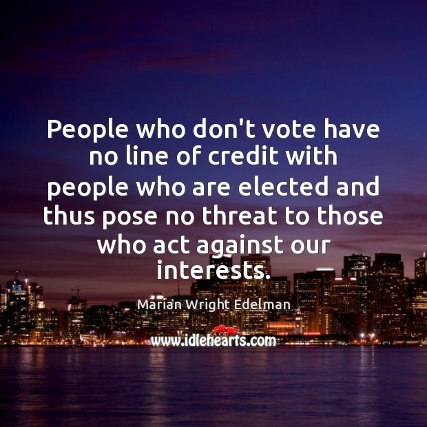 People who don't vote have no line of credit with people who Marian Wright Edelman Picture Quote