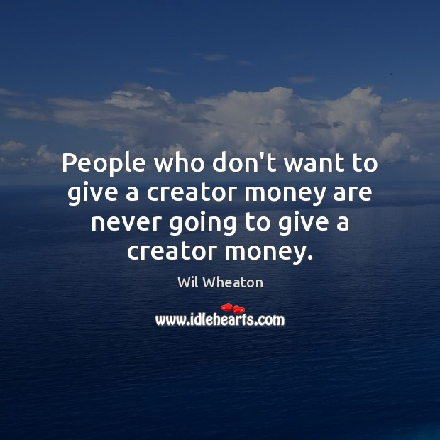 People who don't want to give a creator money are never going to give a creator money. Wil Wheaton Picture Quote
