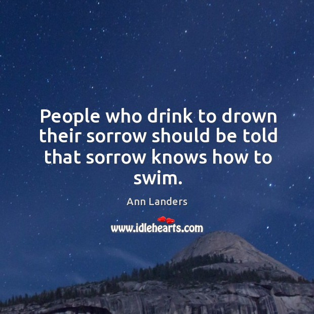 People who drink to drown their sorrow should be told that sorrow knows how to swim. Image