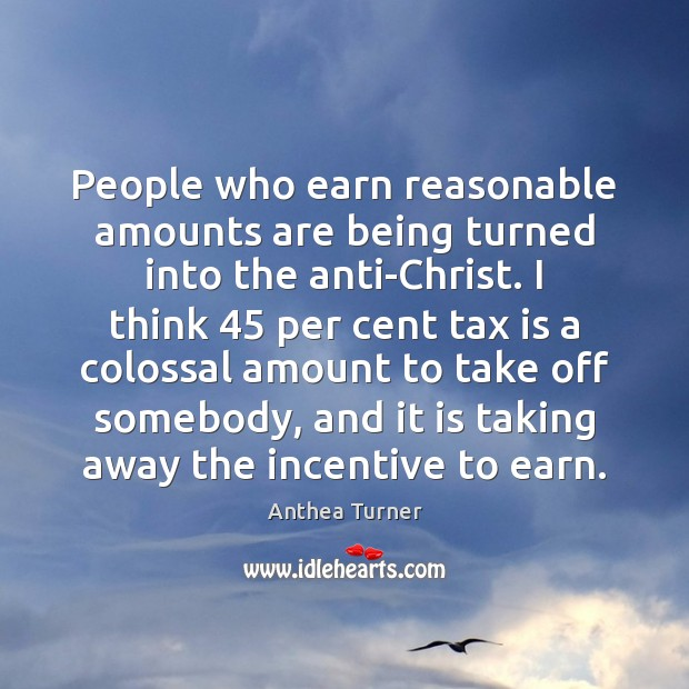 People who earn reasonable amounts are being turned into the anti-Christ. I Tax Quotes Image