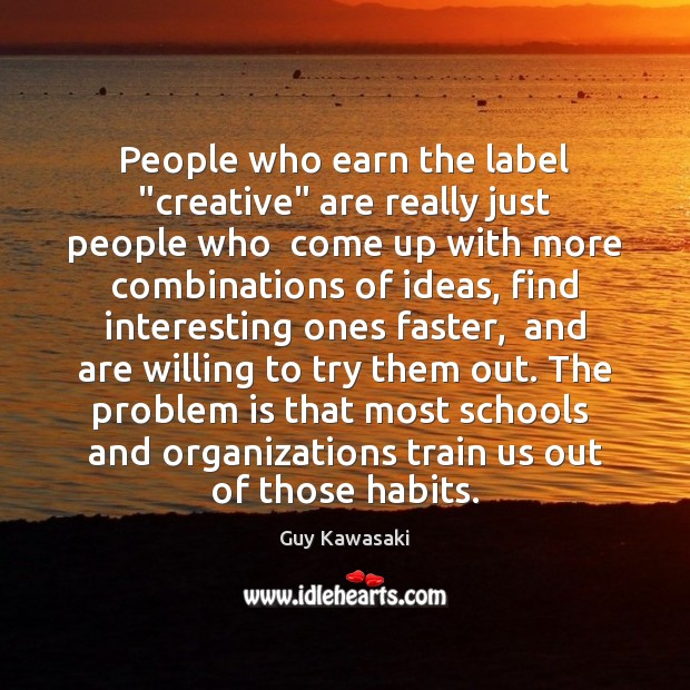 """People who earn the label """"creative"""" are really just people who  come Guy Kawasaki Picture Quote"""