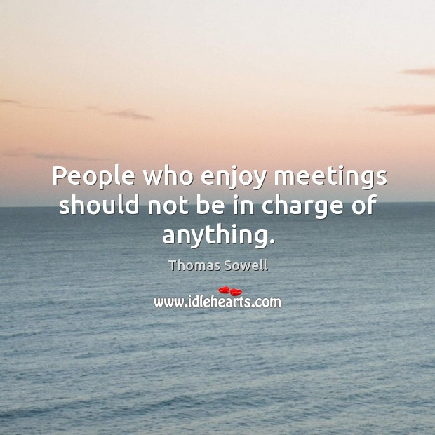 People who enjoy meetings should not be in charge of anything. Image