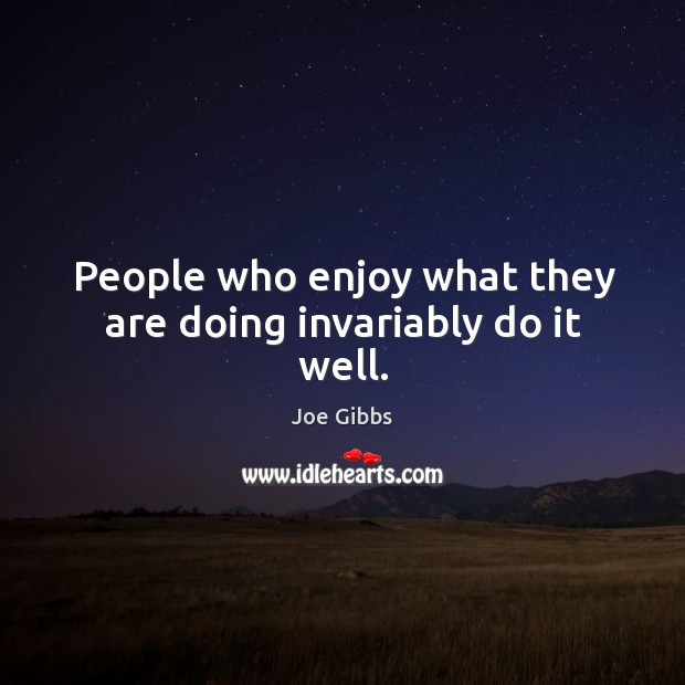 People who enjoy what they are doing invariably do it well. Image