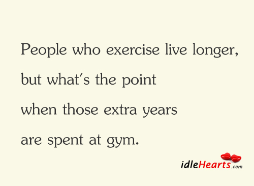 People Who Exercise Live Longer…