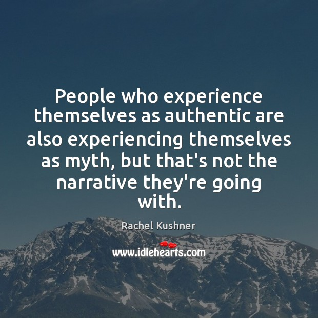 Image, People who experience themselves as authentic are also experiencing themselves as myth,