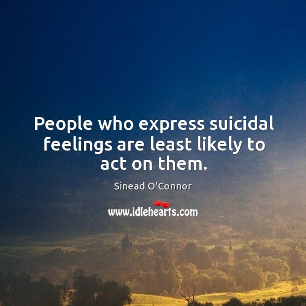 People who express suicidal feelings are least likely to act on them. Image