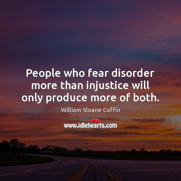 People who fear disorder more than injustice will only produce more of both. William Sloane Coffin Picture Quote