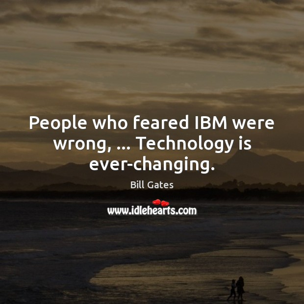 People who feared IBM were wrong, … Technology is ever-changing. Bill Gates Picture Quote