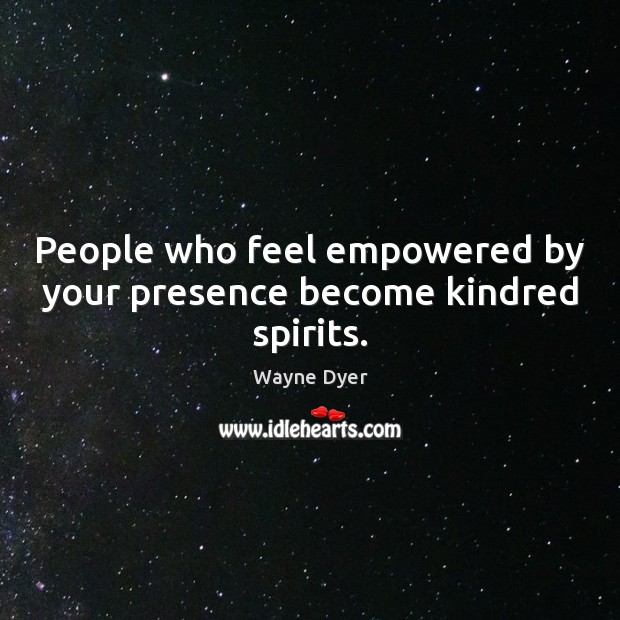 People who feel empowered by your presence become kindred spirits. Image
