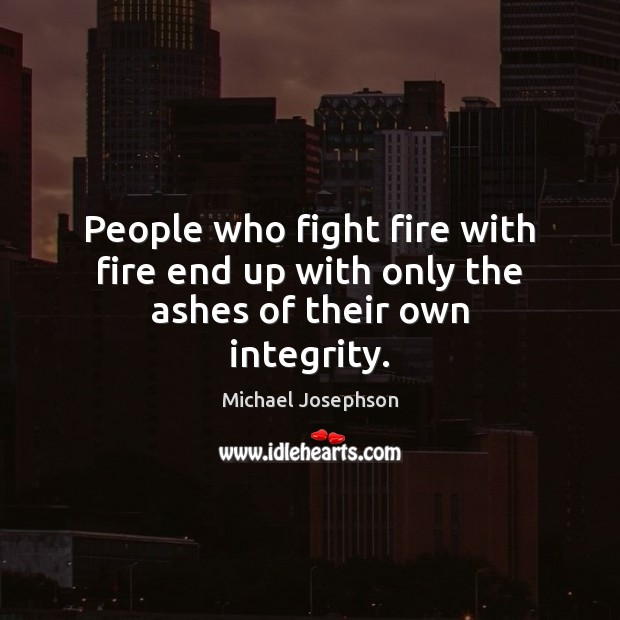 Image, People who fight fire with fire end up with only the ashes of their own integrity.