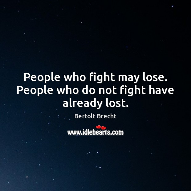 People who fight may lose. People who do not fight have already lost. Bertolt Brecht Picture Quote