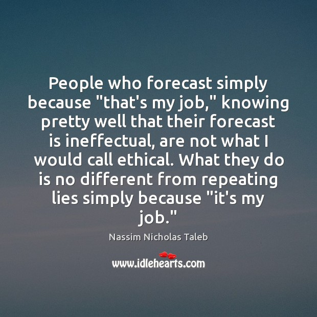 "People who forecast simply because ""that's my job,"" knowing pretty well that Nassim Nicholas Taleb Picture Quote"