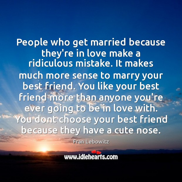 People who get married because they're in love make a ridiculous mistake. Fran Lebowitz Picture Quote