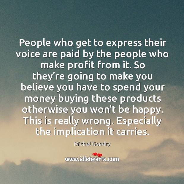 People who get to express their voice are paid by the people who make profit from it. Image